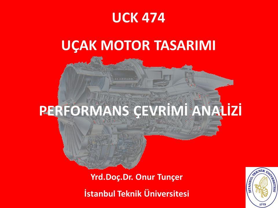 UCK 474 UÇAK MOTOR TASARIMI Yrd.Doç.Dr. Onur Tunçer İstanbul Teknik Üniversitesi PERFORMANS ÇEVRİMİ ANALİZİ