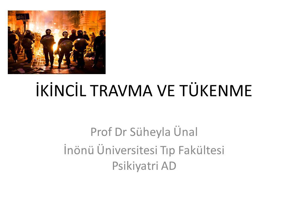 İKİNCİL TRAVMA VE TÜKENME Prof Dr Süheyla Ünal İnönü Üniversitesi Tıp Fakültesi Psikiyatri AD