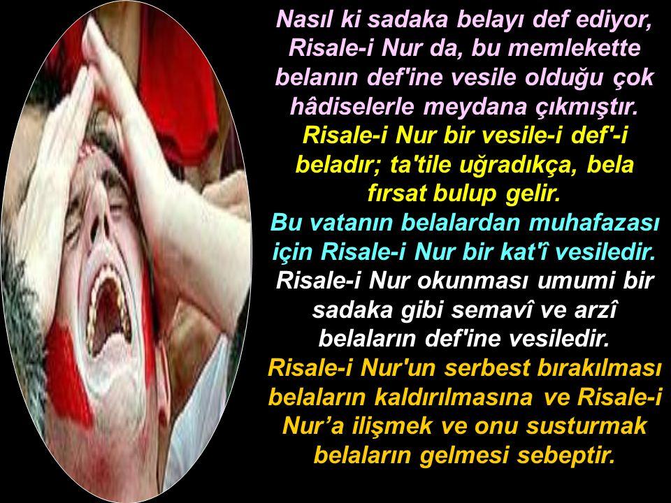 Nasıl ki sadaka belayı def ediyor, Risale-i Nur da, bu memlekette belanın def ine vesile olduğu çok hâdiselerle meydana çıkmıştır.