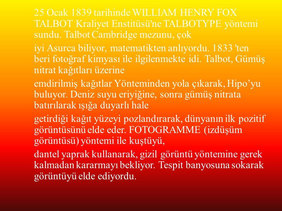 25 Ocak 1839 tarihinde WILLIAM HENRY FOX TALBOT Kraliyet Enstitüsü'ne TALBOTYPE yöntemi sundu. Talbot Cambridge mezunu, çok iyi Asurca biliyor, matema