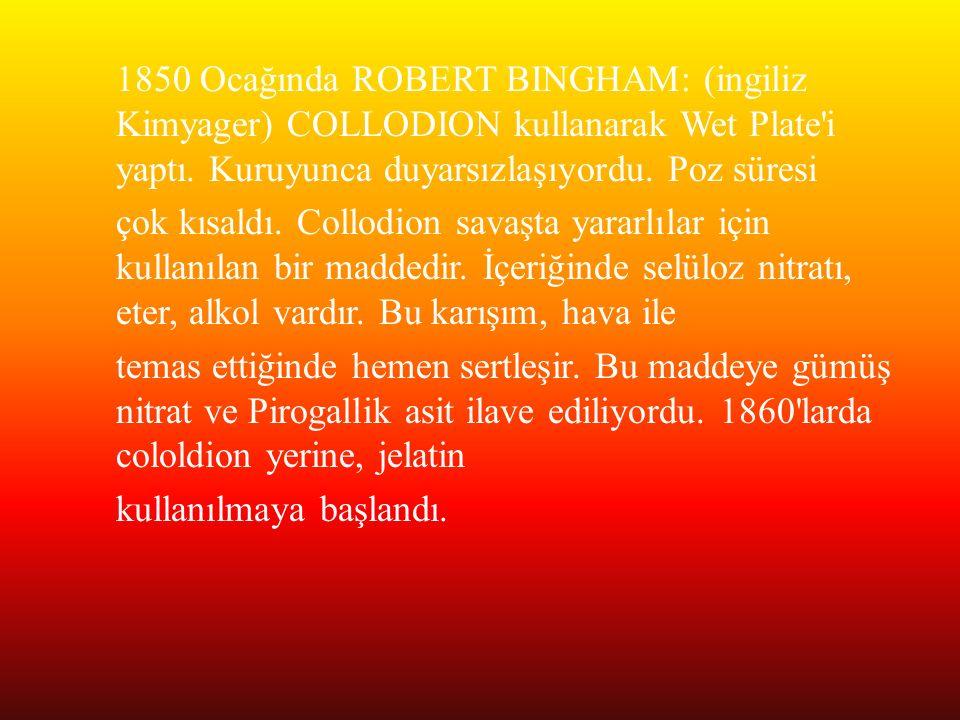 1850 Ocağında ROBERT BINGHAM: (ingiliz Kimyager) COLLODION kullanarak Wet Plate'i yaptı. Kuruyunca duyarsızlaşıyordu. Poz süresi çok kısaldı. Collodio