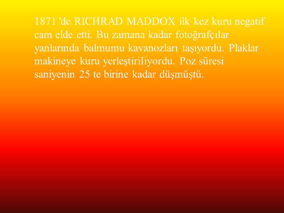 1871 'de RICHRAD MADDOX ilk kez kuru negatif cam elde etti. Bu zamana kadar fotoğrafçılar yanlarında balmumu kavanozları taşıyordu. Plaklar makineye k