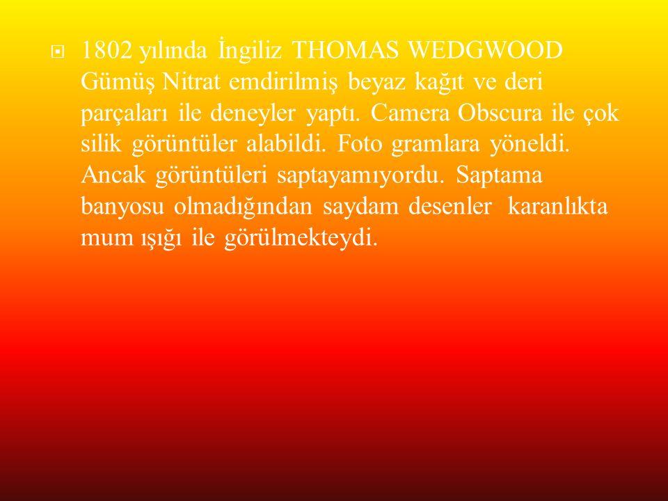  1802 yılında İngiliz THOMAS WEDGWOOD Gümüş Nitrat emdirilmiş beyaz kağıt ve deri parçaları ile deneyler yaptı. Camera Obscura ile çok silik görüntül
