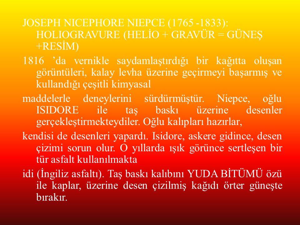 JOSEPH NICEPHORE NIEPCE (1765 -1833): HOLIOGRAVURE (HELİO + GRAVÜR = GÜNEŞ +RESİM) 1816 'da vernikle saydamlaştırdığı bir kağıtta oluşan görüntüleri,