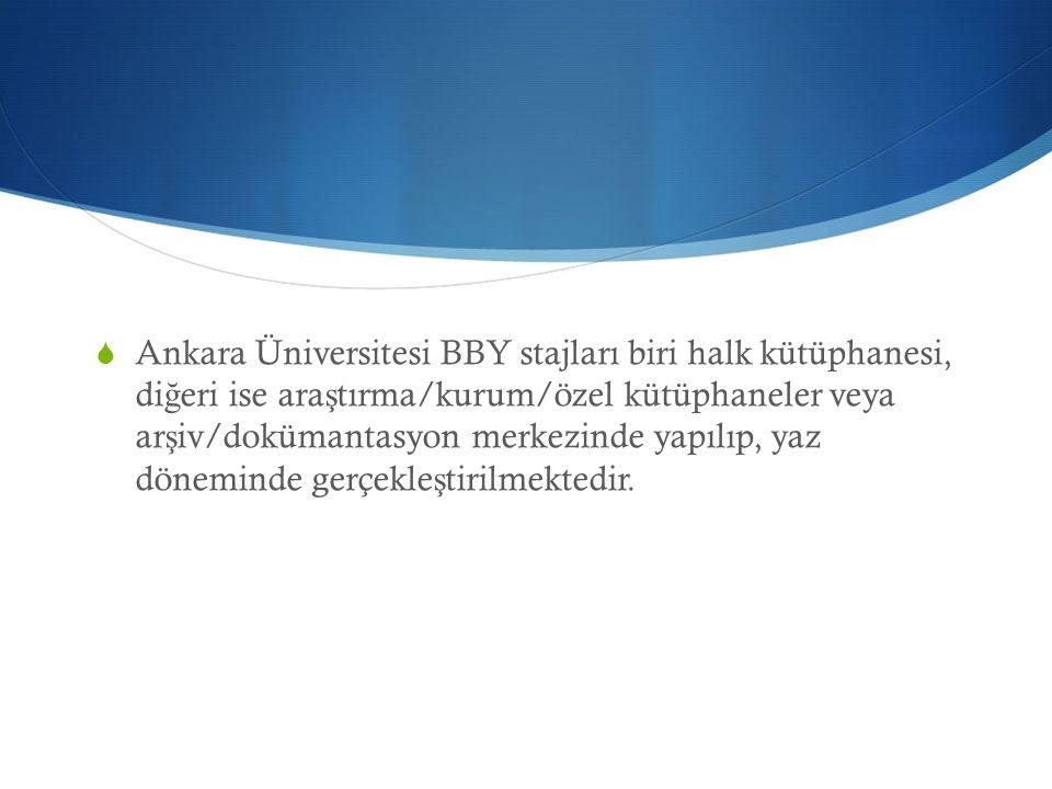  Ankara Üniversitesi BBY stajları biri halk kütüphanesi, di ğ eri ise ara ş tırma/kurum/özel kütüphaneler veya ar ş iv/dokümantasyon merkezinde yapıl