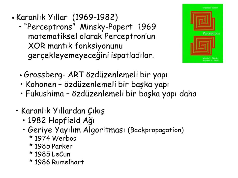 Karanlık Yıllar (1969-1982) Perceptrons Minsky-Papert 1969 matematiksel olarak Perceptron'un XOR mantık fonksiyonunu gerçekleyemeyeceğini ispatladılar.