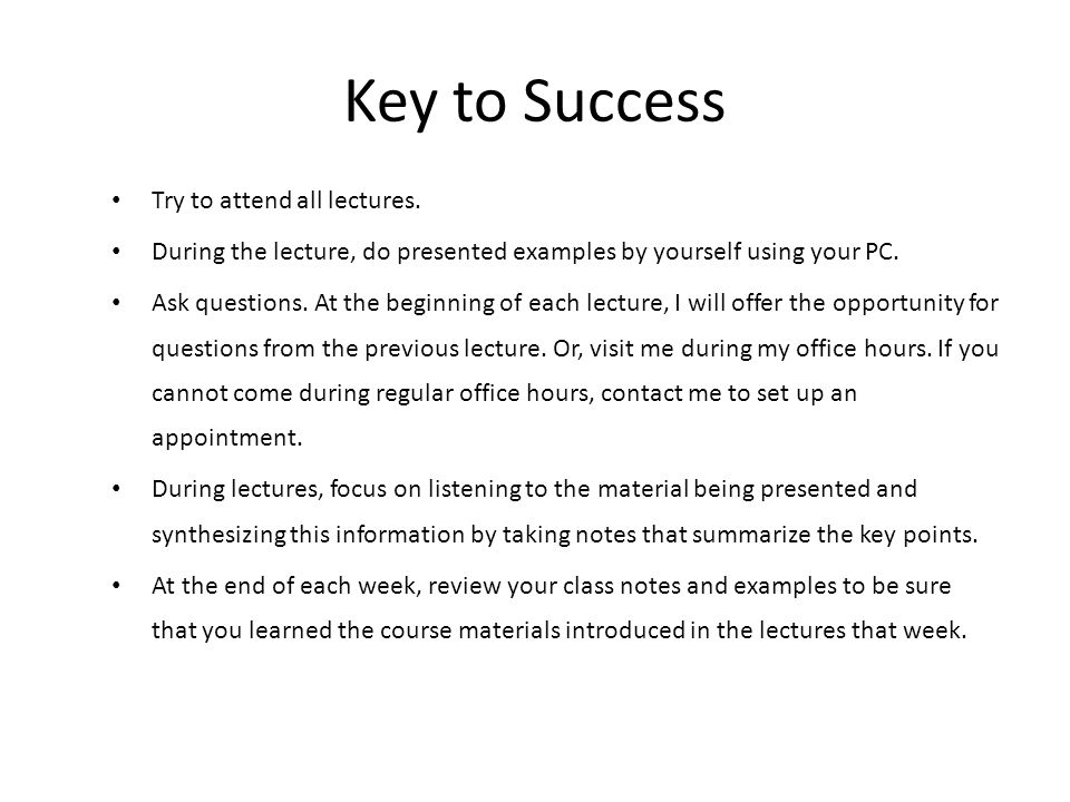 Key to Success Try to attend all lectures. During the lecture, do presented examples by yourself using your PC. Ask questions. At the beginning of eac