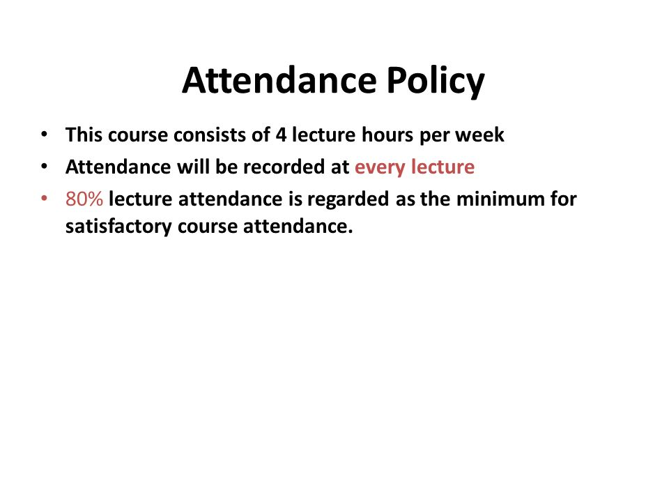 Attendance Policy This course consists of 4 lecture hours per week Attendance will be recorded at every lecture 80% lecture attendance is regarded as