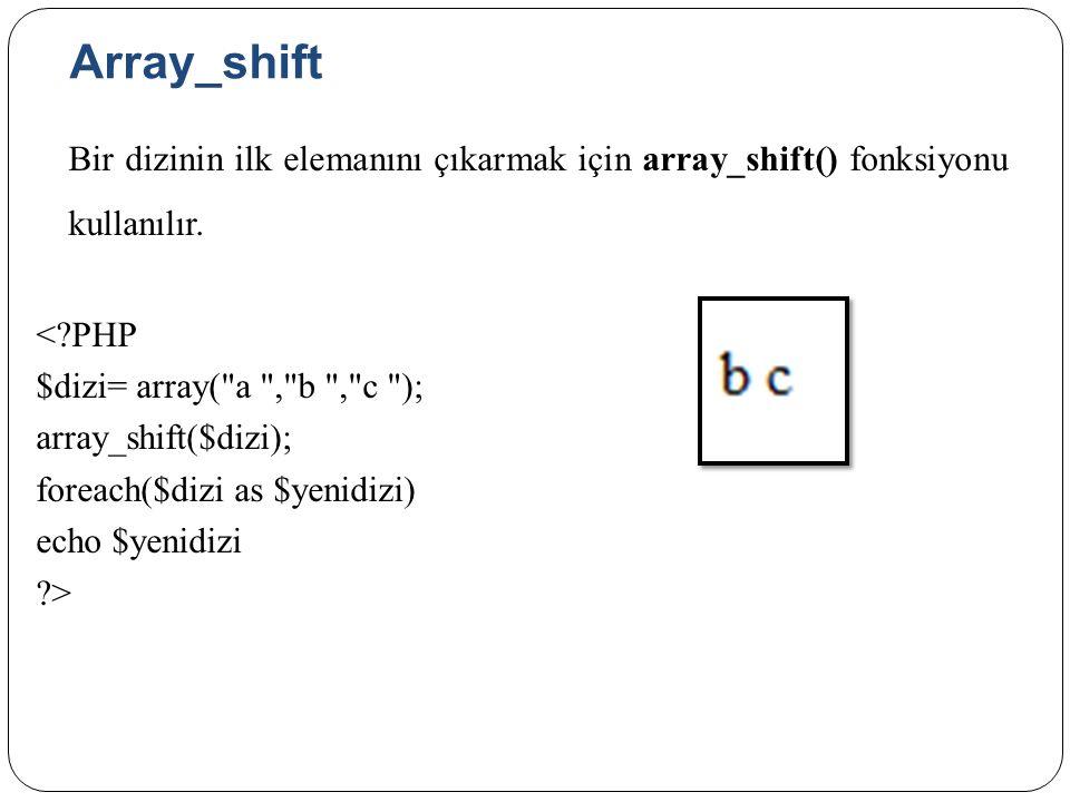 Array_shift Bir dizinin ilk elemanını çıkarmak için array_shift() fonksiyonu kullanılır.