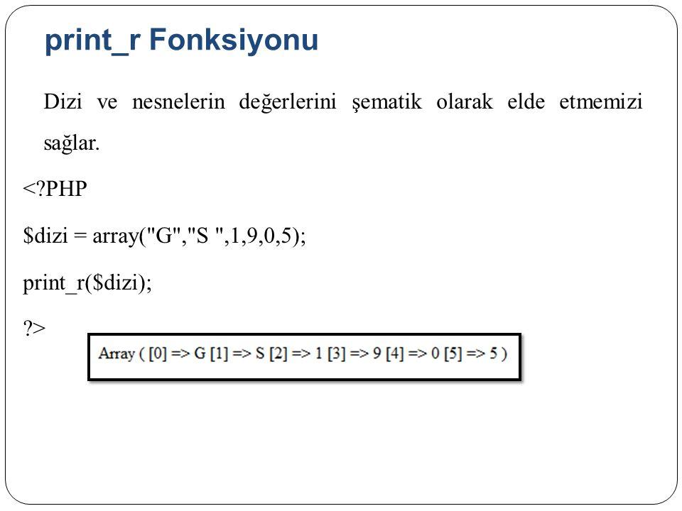 print_r Fonksiyonu Dizi ve nesnelerin değerlerini şematik olarak elde etmemizi sağlar.