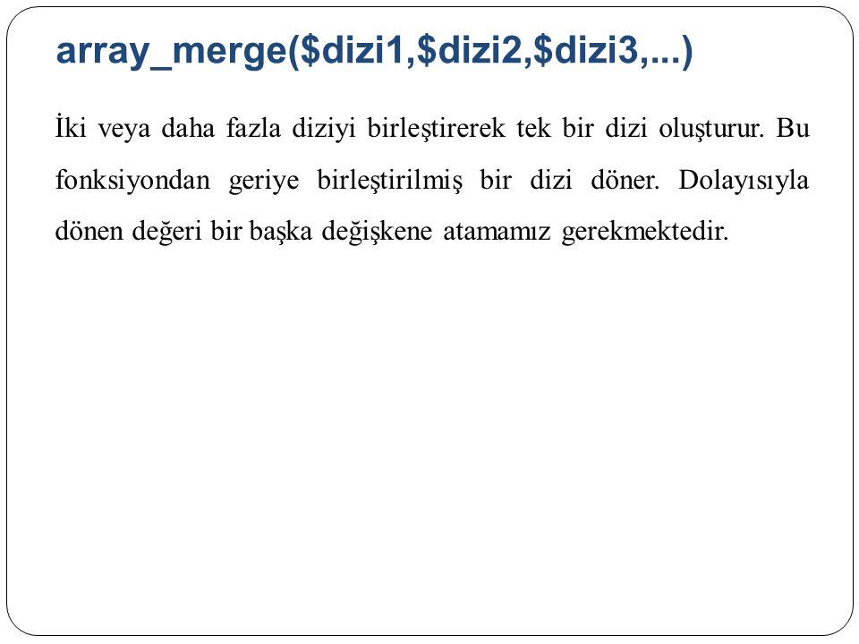 array_merge($dizi1,$dizi2,$dizi3,...) İki veya daha fazla diziyi birleştirerek tek bir dizi oluşturur.