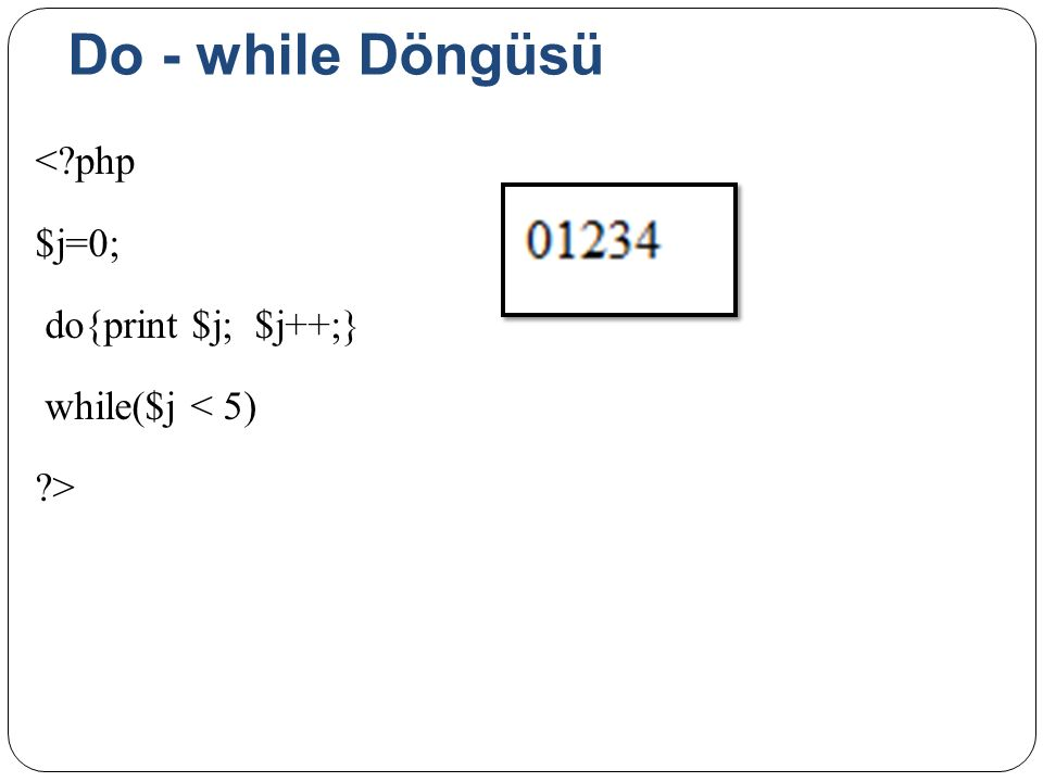 Do - while Döngüsü < php $j=0; do{print $j; $j++;} while($j < 5) >