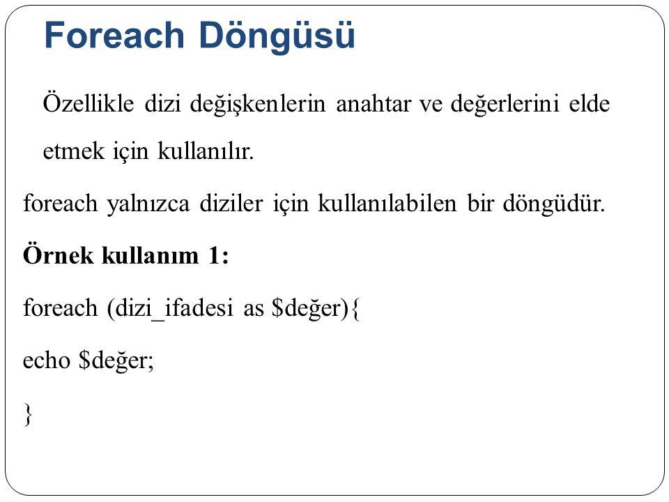 Foreach Döngüsü Özellikle dizi değişkenlerin anahtar ve değerlerini elde etmek için kullanılır.