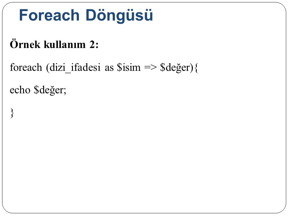 Foreach Döngüsü Örnek kullanım 2: foreach (dizi_ifadesi as $isim => $değer){ echo $değer; }