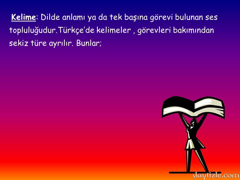 Kelime: Dilde anlamı ya da tek başına görevi bulunan ses topluluğudur.Türkçe'de kelimeler, görevleri bakımından sekiz türe ayrılır. Bunlar;