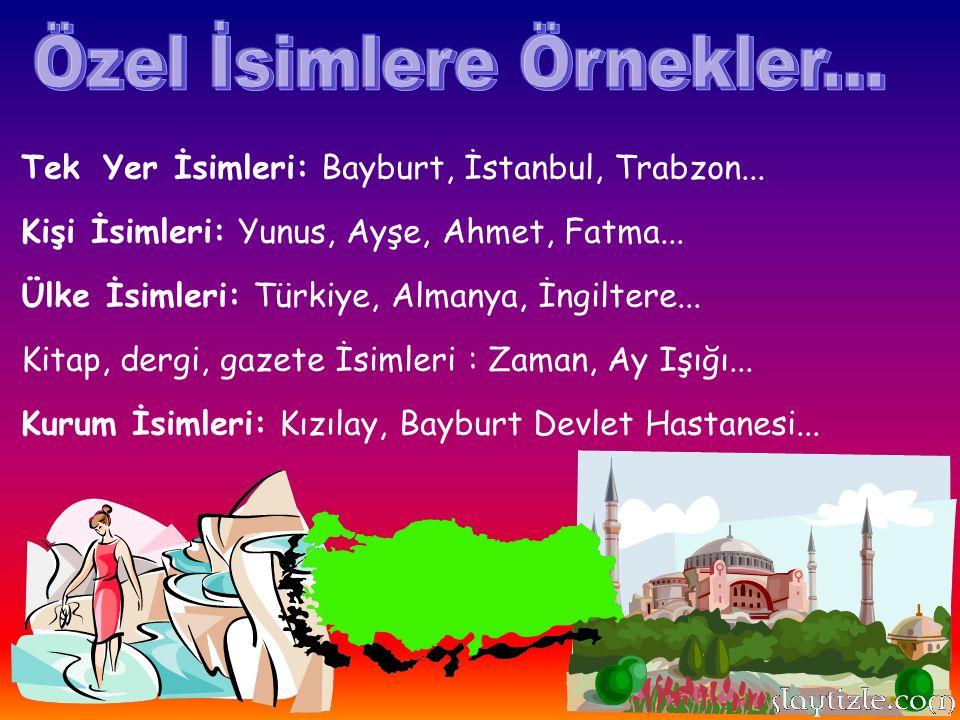 Tek Yer İsimleri: Bayburt, İstanbul, Trabzon... Kişi İsimleri: Yunus, Ayşe, Ahmet, Fatma... Ülke İsimleri: Türkiye, Almanya, İngiltere... Kitap, dergi