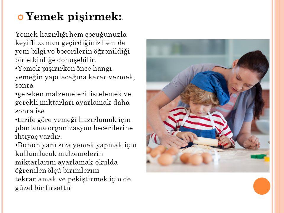 Yemek pişirmek:. Yemek hazırlığı hem çocuğunuzla keyifli zaman geçirdiğiniz hem de yeni bilgi ve becerilerin öğrenildiği bir etkinliğe dönüşebilir. Ye