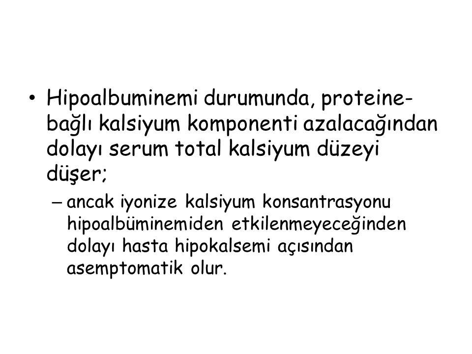 Hipoalbuminemi durumunda, proteine- bağlı kalsiyum komponenti azalacağından dolayı serum total kalsiyum düzeyi düşer; – ancak iyonize kalsiyum konsant
