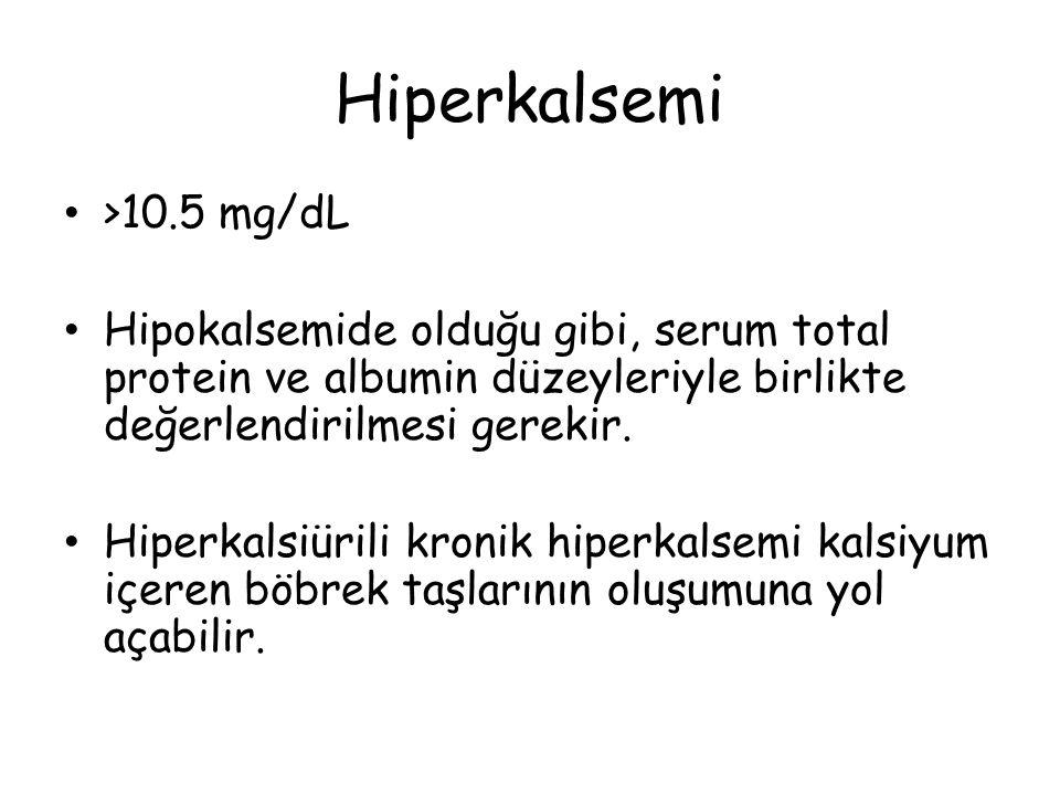 Hiperkalsemi >10.5 mg/dL Hipokalsemide olduğu gibi, serum total protein ve albumin düzeyleriyle birlikte değerlendirilmesi gerekir. Hiperkalsiürili kr