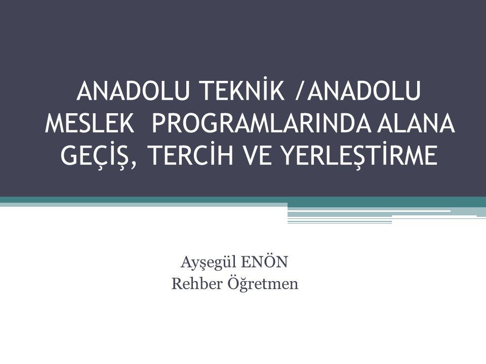 ANADOLU TEKNİK /ANADOLU MESLEK PROGRAMLARINDA ALANA GEÇİŞ, TERCİH VE YERLEŞTİRME Ayşegül ENÖN Rehber Öğretmen