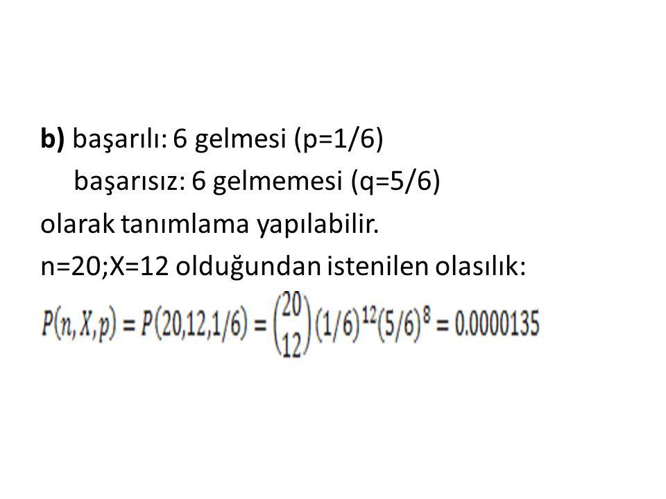b) başarılı: 6 gelmesi (p=1/6) başarısız: 6 gelmemesi (q=5/6) olarak tanımlama yapılabilir. n=20;X=12 olduğundan istenilen olasılık: