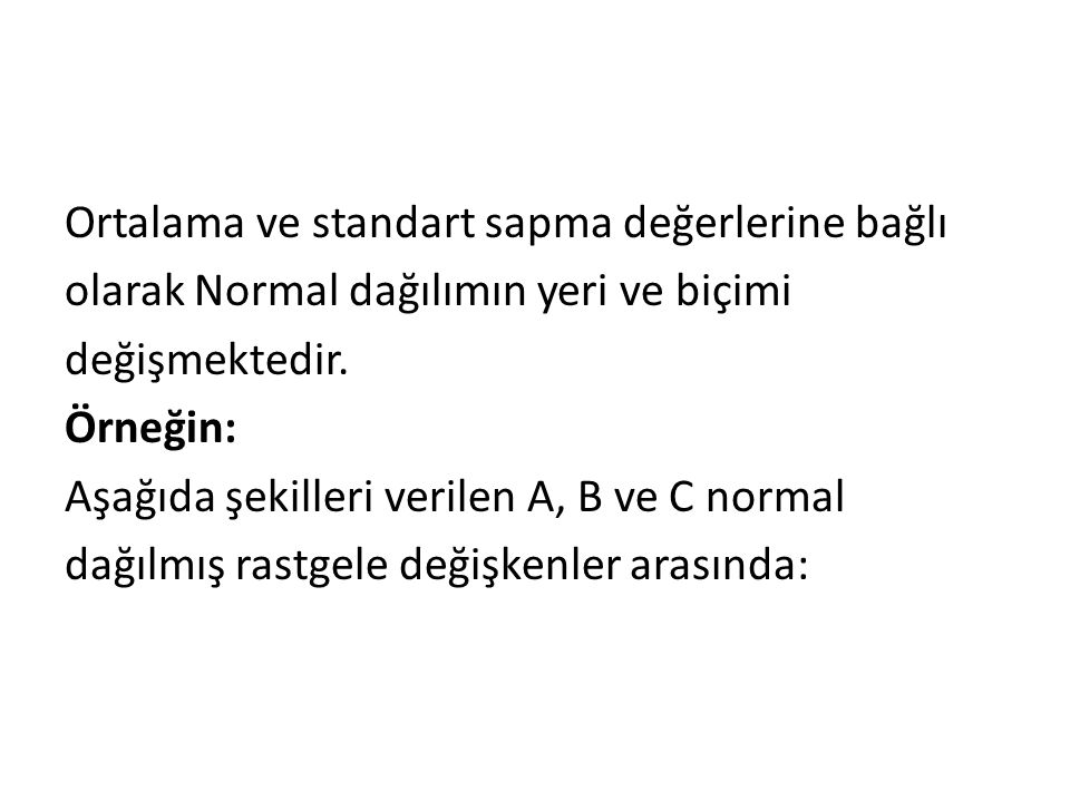 Ortalama ve standart sapma değerlerine bağlı olarak Normal dağılımın yeri ve biçimi değişmektedir. Örneğin: Aşağıda şekilleri verilen A, B ve C normal