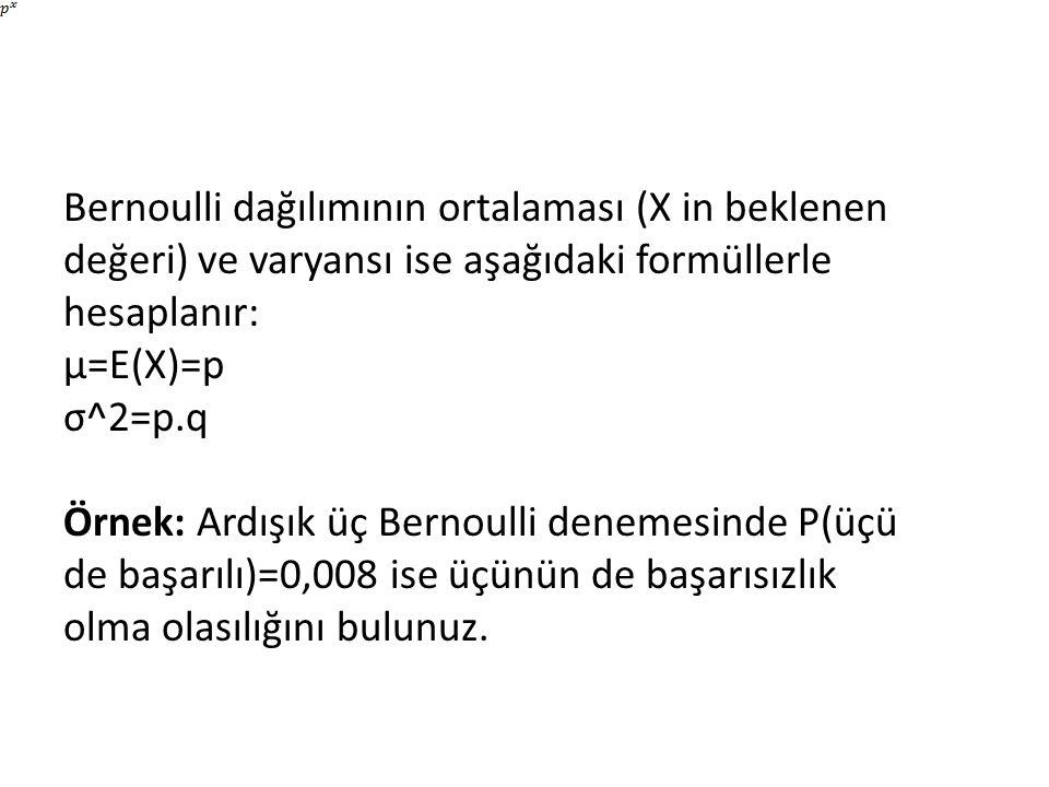 Bernoulli dağılımının ortalaması (X in beklenen değeri) ve varyansı ise aşağıdaki formüllerle hesaplanır: μ=E(X)=p σ^2=p.q Örnek: Ardışık üç Bernoulli