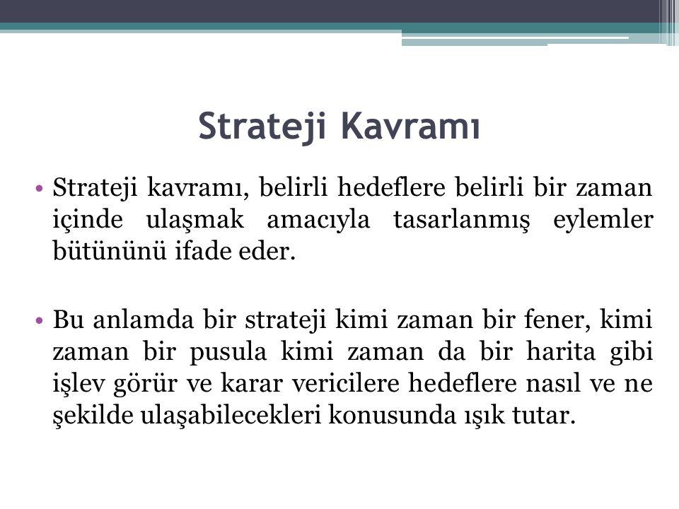 Strateji Kavramı Strateji kavramı, belirli hedeflere belirli bir zaman içinde ulaşmak amacıyla tasarlanmış eylemler bütününü ifade eder. Bu anlamda bi