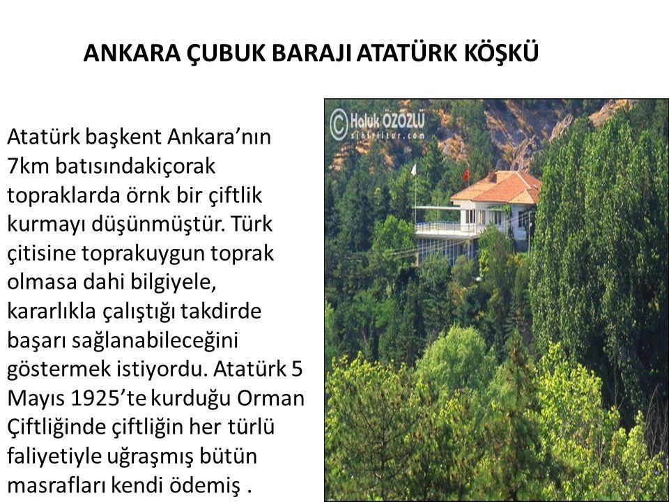 ANKARA ÇUBUK BARAJI ATATÜRK KÖŞKÜ Atatürk başkent Ankara'nın 7km batısındakiçorak topraklarda örnk bir çiftlik kurmayı düşünmüştür. Türk çitisine topr