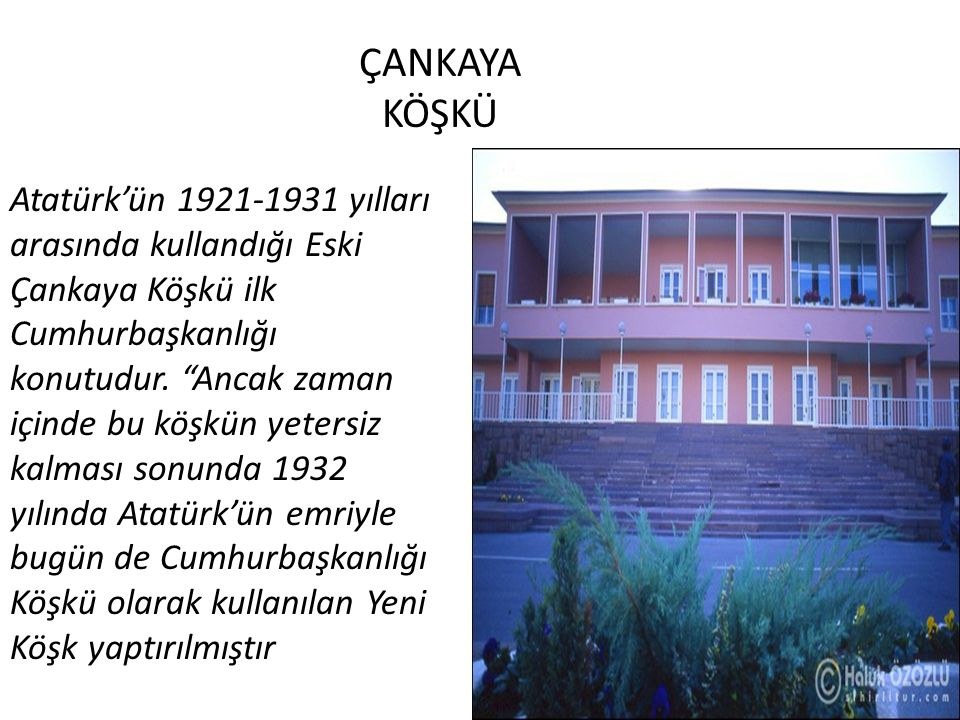 ÇANKAYA KÖŞKÜ Atatürk'ün 1921-1931 yılları arasında kullandığı Eski Çankaya Köşkü ilk Cumhurbaşkanlığı konutudur.