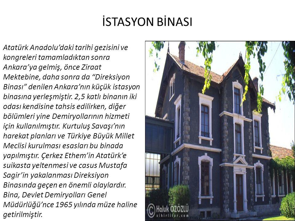 İSTASYON BİNASI Atatürk Anadolu'daki tarihi gezisini ve kongreleri tamamladıktan sonra Ankara'ya gelmiş, önce Ziraat Mektebine, daha sonra da Direksiyon Binası denilen Ankara'nın küçük istasyon binasına yerleşmiştir.