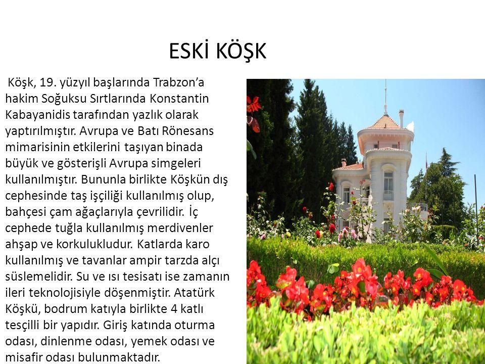 ESKİ KÖŞK Köşk, 19. yüzyıl başlarında Trabzon'a hakim Soğuksu Sırtlarında Konstantin Kabayanidis tarafından yazlık olarak yaptırılmıştır. Avrupa ve Ba