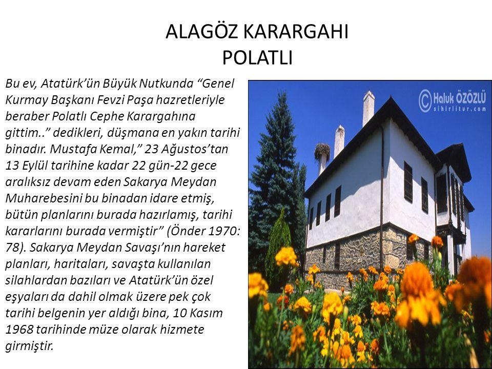 ALAGÖZ KARARGAHI POLATLI Bu ev, Atatürk'ün Büyük Nutkunda Genel Kurmay Başkanı Fevzi Paşa hazretleriyle beraber Polatlı Cephe Karargahına gittim.. dedikleri, düşmana en yakın tarihi binadır.