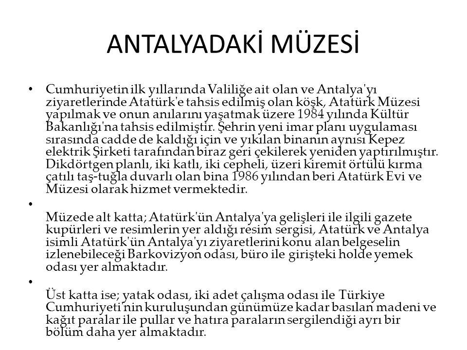 ANTALYADAKİ MÜZESİ Cumhuriyetin ilk yıllarında Valiliğe ait olan ve Antalya'yı ziyaretlerinde Atatürk'e tahsis edilmiş olan köşk, Atatürk Müzesi yapıl