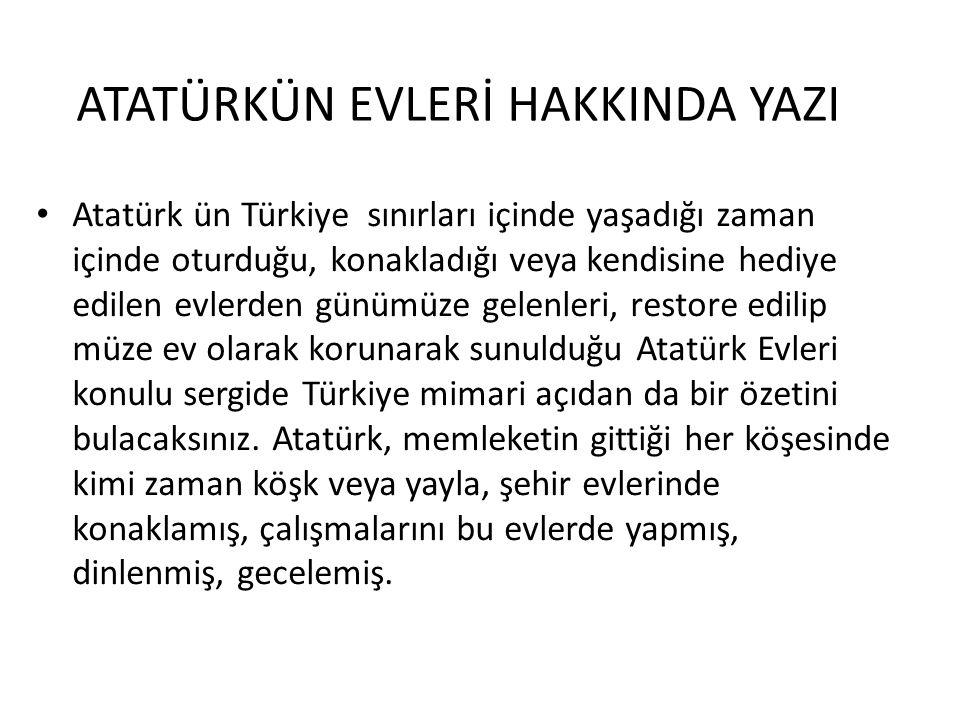 ATATÜRKÜN EVLERİ HAKKINDA YAZI Atatürk ün Türkiye sınırları içinde yaşadığı zaman içinde oturduğu, konakladığı veya kendisine hediye edilen evlerden günümüze gelenleri, restore edilip müze ev olarak korunarak sunulduğu Atatürk Evleri konulu sergide Türkiye mimari açıdan da bir özetini bulacaksınız.