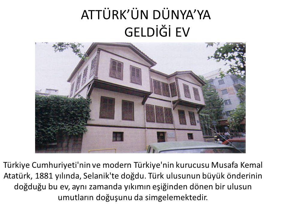 ATTÜRK'ÜN DÜNYA'YA GELDİĞİ EV Türkiye Cumhuriyeti'nin ve modern Türkiye'nin kurucusu Musafa Kemal Atatürk, 1881 yılında, Selanik'te doğdu. Türk ulusun