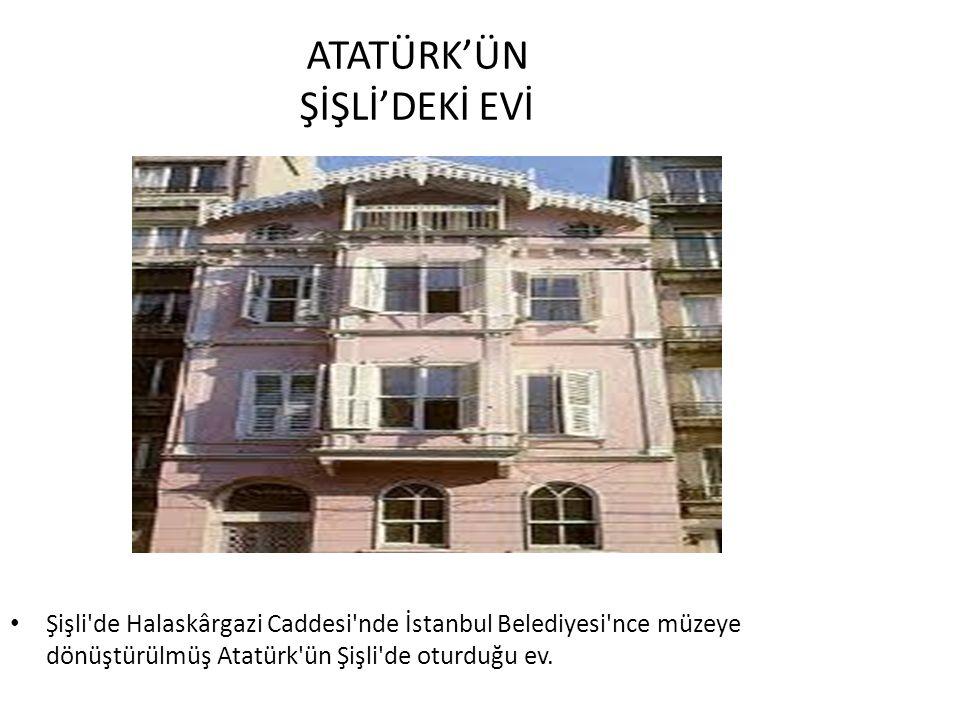 ATATÜRK'ÜN ŞİŞLİ'DEKİ EVİ Şişli de Halaskârgazi Caddesi nde İstanbul Belediyesi nce müzeye dönüştürülmüş Atatürk ün Şişli de oturduğu ev.