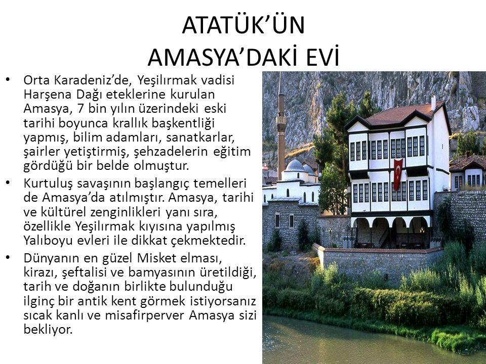 ATATÜK'ÜN AMASYA'DAKİ EVİ Orta Karadeniz'de, Yeşilırmak vadisi Harşena Dağı eteklerine kurulan Amasya, 7 bin yılın üzerindeki eski tarihi boyunca krallık başkentliği yapmış, bilim adamları, sanatkarlar, şairler yetiştirmiş, şehzadelerin eğitim gördüğü bir belde olmuştur.
