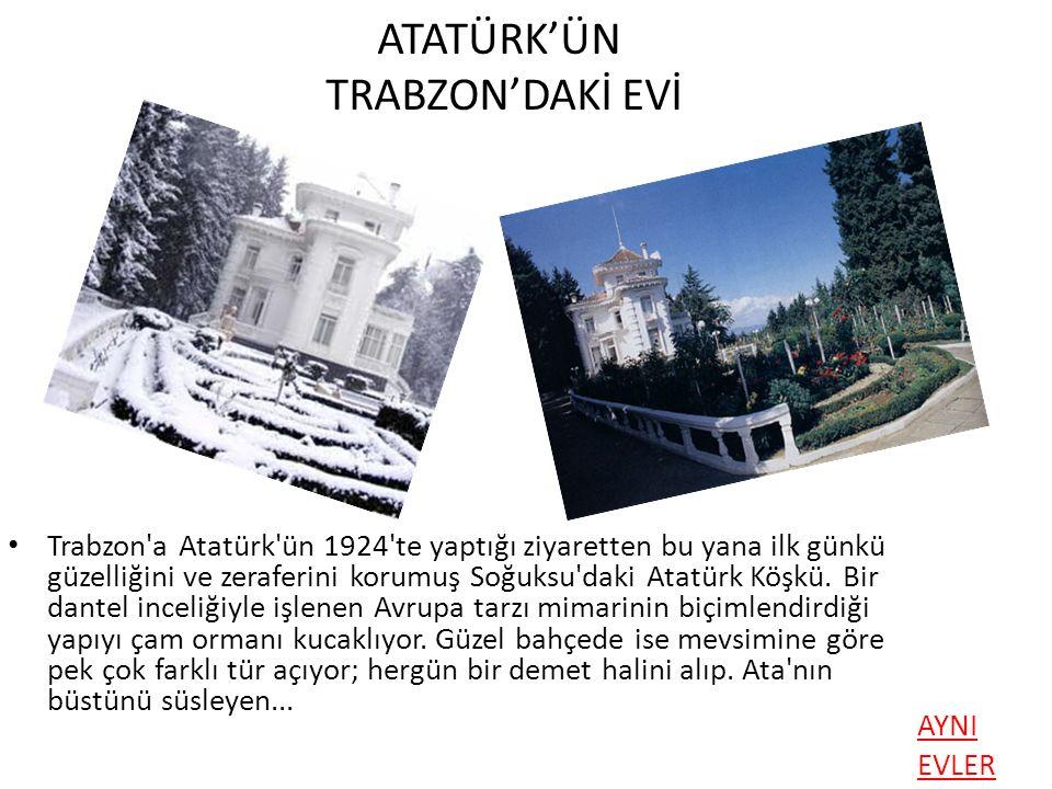 ATATÜRK'ÜN TRABZON'DAKİ EVİ Trabzon'a Atatürk'ün 1924'te yaptığı ziyaretten bu yana ilk günkü güzelliğini ve zeraferini korumuş Soğuksu'daki Atatürk K
