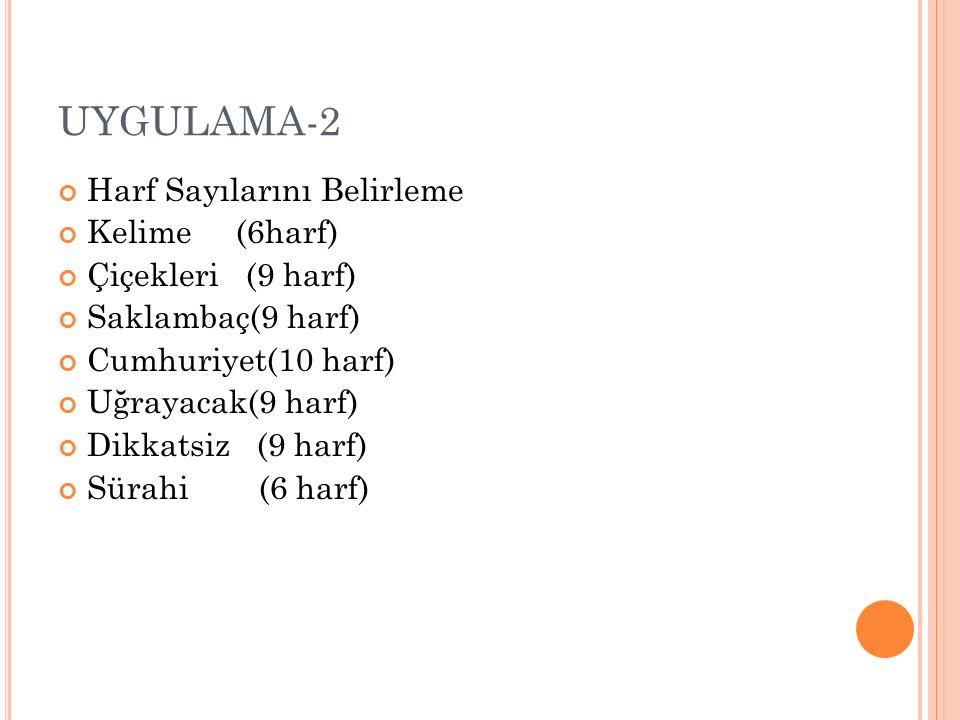 UYGULAMA-2 Harf Sayılarını Belirleme Kelime (6harf) Çiçekleri (9 harf) Saklambaç(9 harf) Cumhuriyet(10 harf) Uğrayacak(9 harf) Dikkatsiz (9 harf) Süra