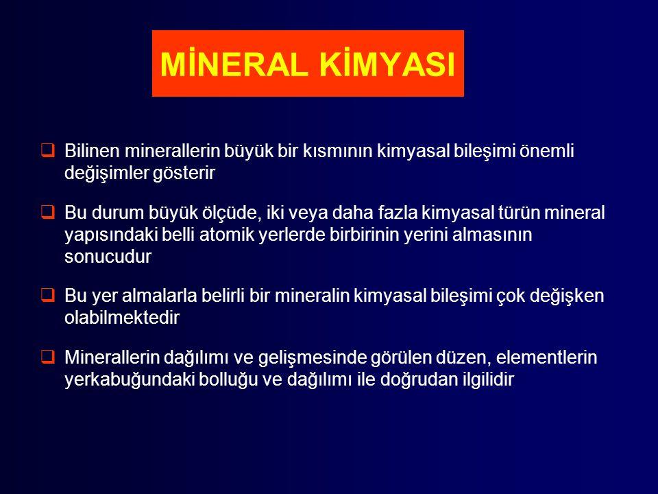 MİNERAL KİMYASI  Bilinen minerallerin büyük bir kısmının kimyasal bileşimi önemli değişimler gösterir  Bu durum büyük ölçüde, iki veya daha fazla kimyasal türün mineral yapısındaki belli atomik yerlerde birbirinin yerini almasının sonucudur  Bu yer almalarla belirli bir mineralin kimyasal bileşimi çok değişken olabilmektedir  Minerallerin dağılımı ve gelişmesinde görülen düzen, elementlerin yerkabuğundaki bolluğu ve dağılımı ile doğrudan ilgilidir