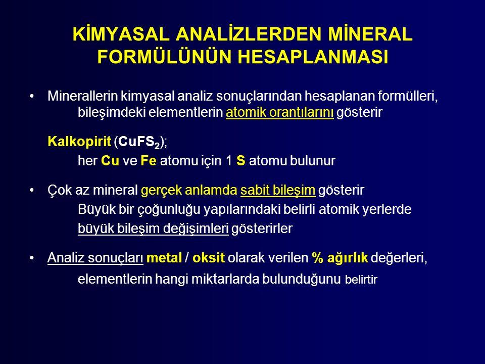 KİMYASAL ANALİZLERDEN MİNERAL FORMÜLÜNÜN HESAPLANMASI Minerallerin kimyasal analiz sonuçlarından hesaplanan formülleri, bileşimdeki elementlerin atomik orantılarını gösterir Kalkopirit (CuFS 2 ); her Cu ve Fe atomu için 1 S atomu bulunur Çok az mineral gerçek anlamda sabit bileşim gösterir Büyük bir çoğunluğu yapılarındaki belirli atomik yerlerde büyük bileşim değişimleri gösterirler Analiz sonuçları metal / oksit olarak verilen % ağırlık değerleri, elementlerin hangi miktarlarda bulunduğunu belirtir