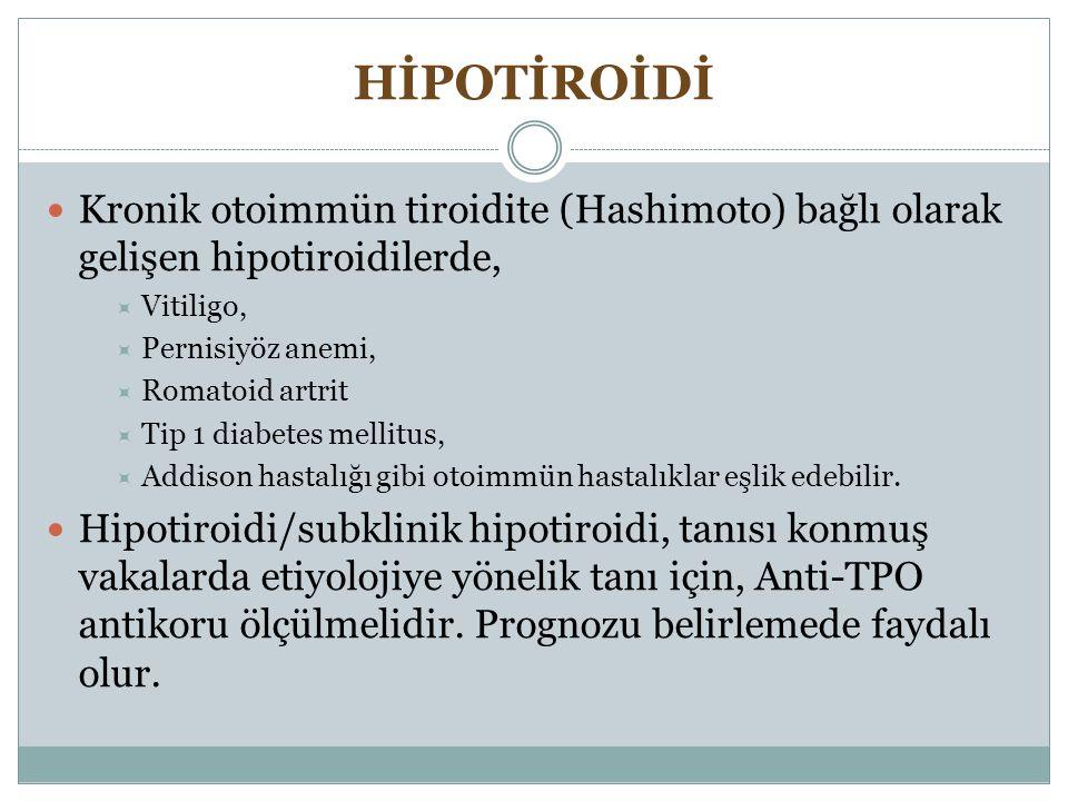 HİPOTİROİDİ Kronik otoimmün tiroidite (Hashimoto) bağlı olarak gelişen hipotiroidilerde,  Vitiligo,  Pernisiyöz anemi,  Romatoid artrit  Tip 1 dia