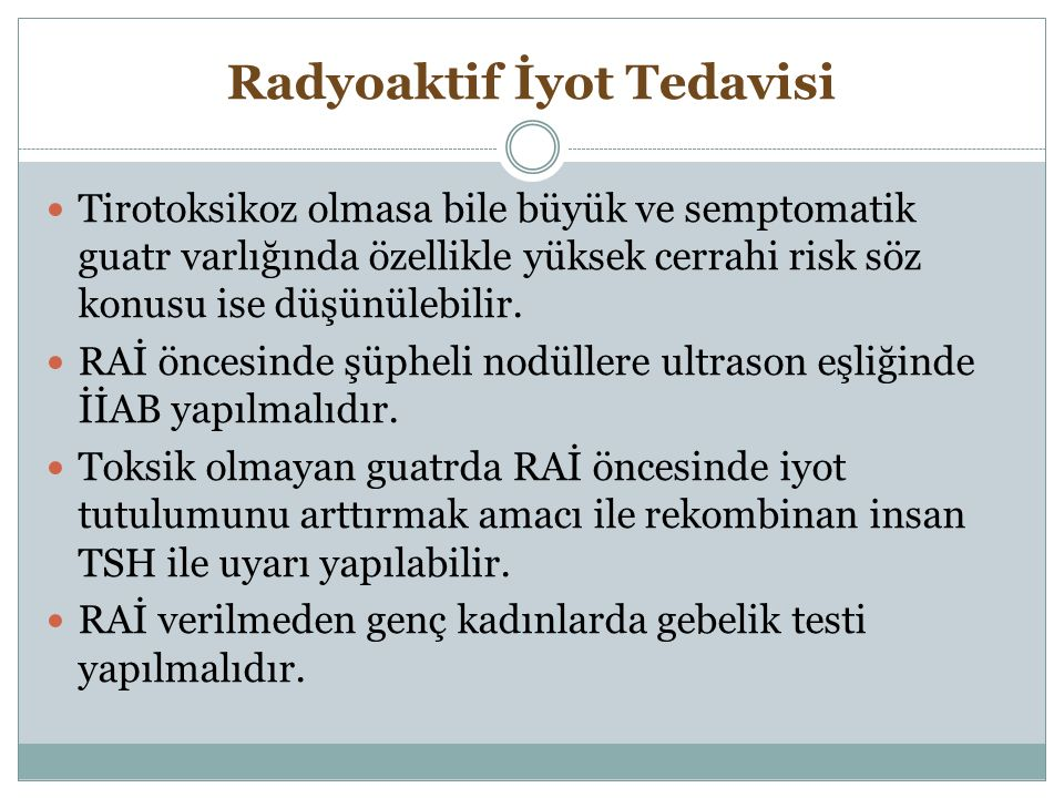 Radyoaktif İyot Tedavisi Tirotoksikoz olmasa bile büyük ve semptomatik guatr varlığında özellikle yüksek cerrahi risk söz konusu ise düşünülebilir. RA