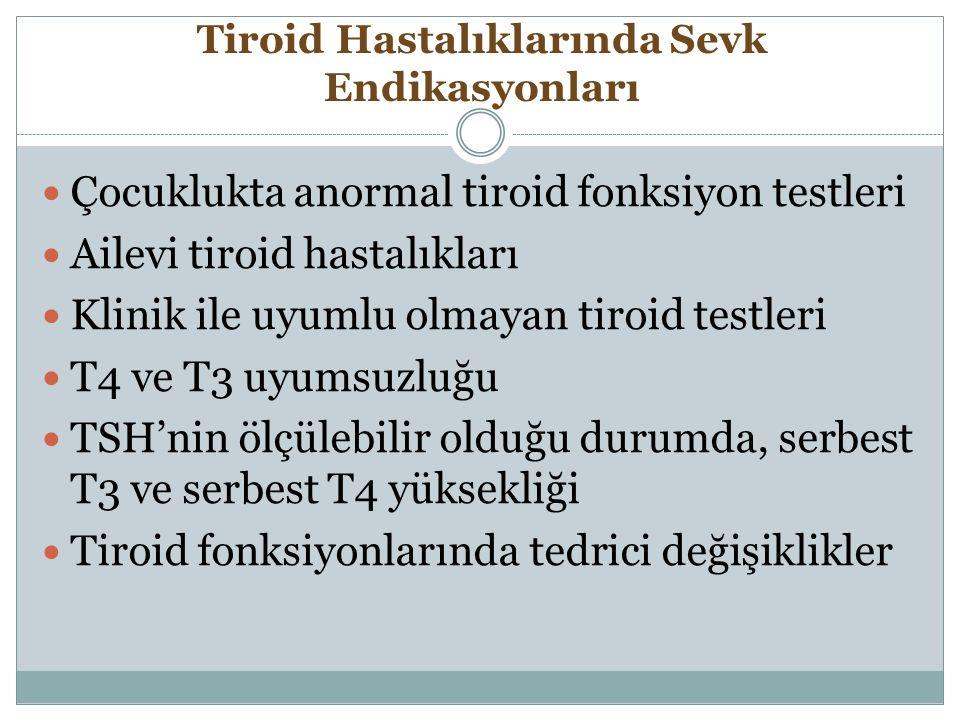 Tiroid Hastalıklarında Sevk Endikasyonları Çocuklukta anormal tiroid fonksiyon testleri Ailevi tiroid hastalıkları Klinik ile uyumlu olmayan tiroid te