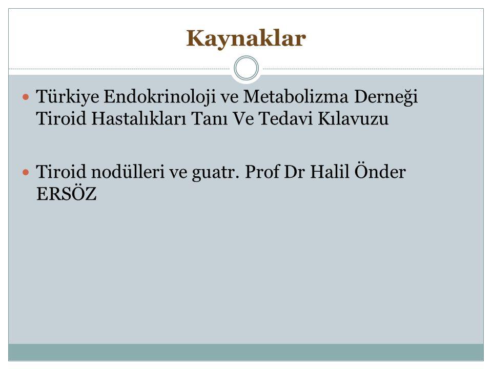 Kaynaklar Türkiye Endokrinoloji ve Metabolizma Derneği Tiroid Hastalıkları Tanı Ve Tedavi Kılavuzu Tiroid nodülleri ve guatr. Prof Dr Halil Önder ERSÖ