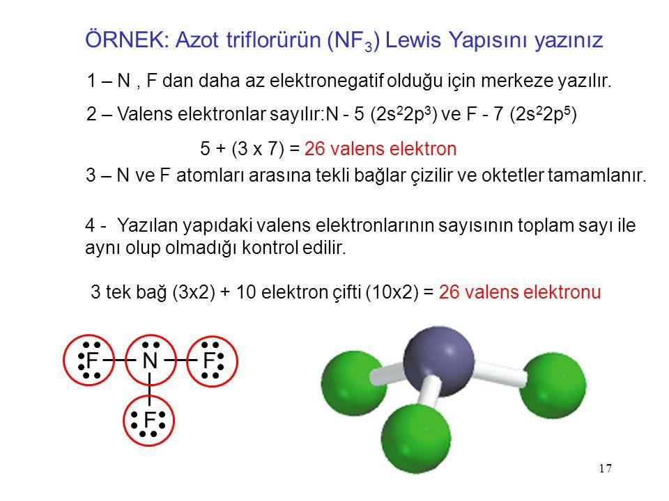17 ÖRNEK: Azot triflorürün (NF 3 ) Lewis Yapısını yazınız 1 – N, F dan daha az elektronegatif olduğu için merkeze yazılır.