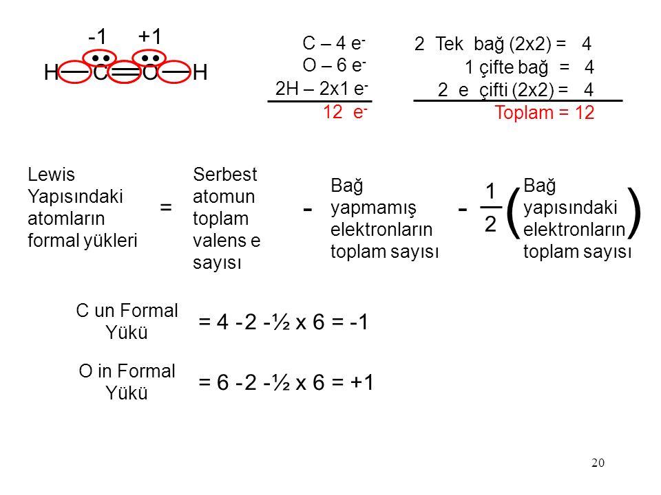 20 HCOH C – 4 e - O – 6 e - 2H – 2x1 e - 12 e - 2 Tek bağ (2x2) = 4 1 çifte bağ = 4 2 e çifti (2x2) = 4 Toplam = 12 C un Formal Yükü = 4 -2 -2 -½ x 6 = -1 O in Formal Yükü = 6 -2 -2 -½ x 6 = +1 Lewis Yapısındaki atomların formal yükleri = 1 2 Bağ yapısındaki elektronların toplam sayısı () Serbest atomun toplam valens e sayısı - Bağ yapmamış elektronların toplam sayısı - +1