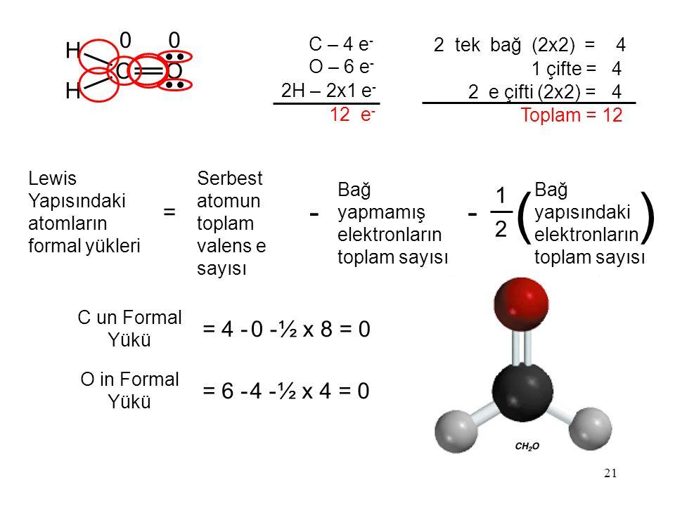 21 C – 4 e - O – 6 e - 2H – 2x1 e - 12 e - 2 tek bağ (2x2) = 4 1 çifte = 4 2 e çifti (2x2) = 4 Toplam = 12 H CO H C un Formal Yükü = 4 -0 -0 -½ x 8 = 0 O in Formal Yükü = 6 -4 -4 -½ x 4 = 0 Lewis Yapısındaki atomların formal yükleri = 1 2 Bağ yapısındaki elektronların toplam sayısı () Serbest atomun toplam valens e sayısı - Bağ yapmamış elektronların toplam sayısı - 00