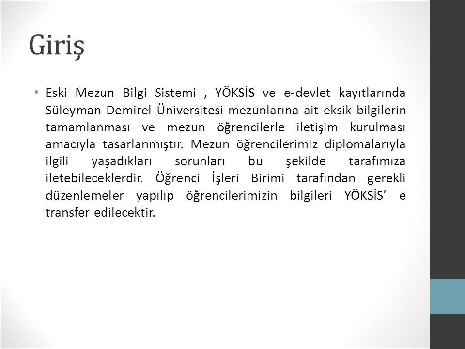 Giriş Eski Mezun Bilgi Sistemi, YÖKSİS ve e-devlet kayıtlarında Süleyman Demirel Üniversitesi mezunlarına ait eksik bilgilerin tamamlanması ve mezun öğrencilerle iletişim kurulması amacıyla tasarlanmıştır.